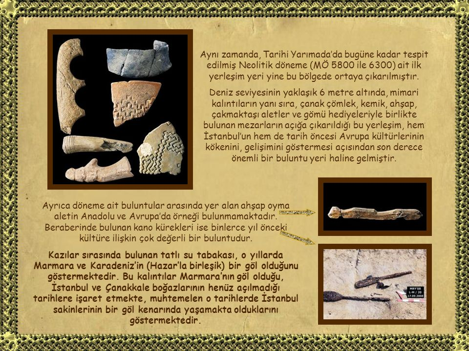 Aynı zamanda, Tarihi Yarımada'da bugüne kadar tespit edilmiş Neolitik döneme (MÖ 5800 ile 6300) ait ilk yerleşim yeri yine bu bölgede ortaya çıkarılmıştır.