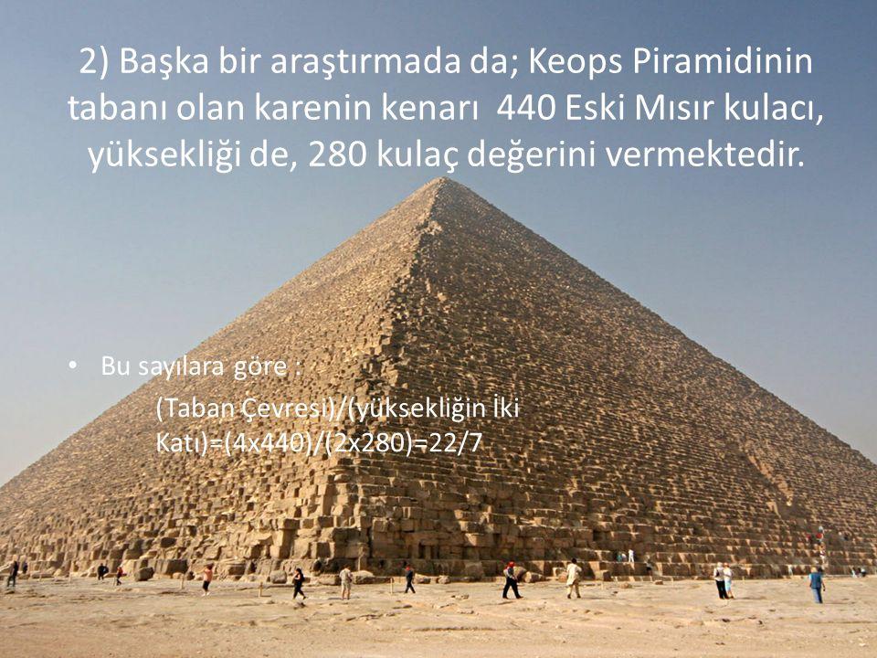 2) Başka bir araştırmada da; Keops Piramidinin tabanı olan karenin kenarı 440 Eski Mısır kulacı, yüksekliği de, 280 kulaç değerini vermektedir.