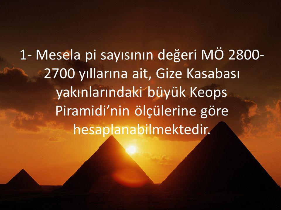 1- Mesela pi sayısının değeri MÖ 2800- 2700 yıllarına ait, Gize Kasabası yakınlarındaki büyük Keops Piramidi'nin ölçülerine göre hesaplanabilmektedir.