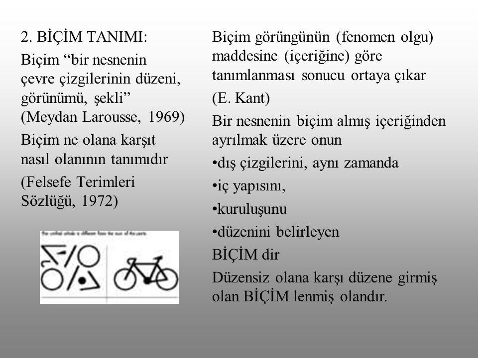 """2. BİÇİM TANIMI: Biçim """"bir nesnenin çevre çizgilerinin düzeni, görünümü, şekli"""" (Meydan Larousse, 1969) Biçim ne olana karşıt nasıl olanının tanımıdı"""
