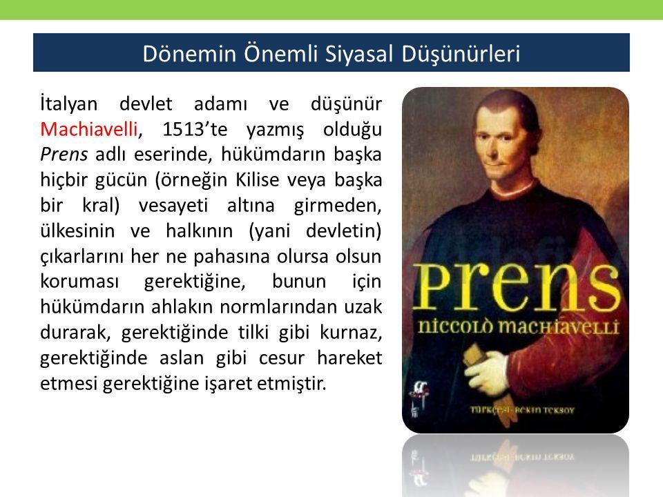 Dönemin Önemli Siyasal Düşünürleri İtalyan devlet adamı ve düşünür Machiavelli, 1513'te yazmış olduğu Prens adlı eserinde, hükümdarın başka hiçbir gü