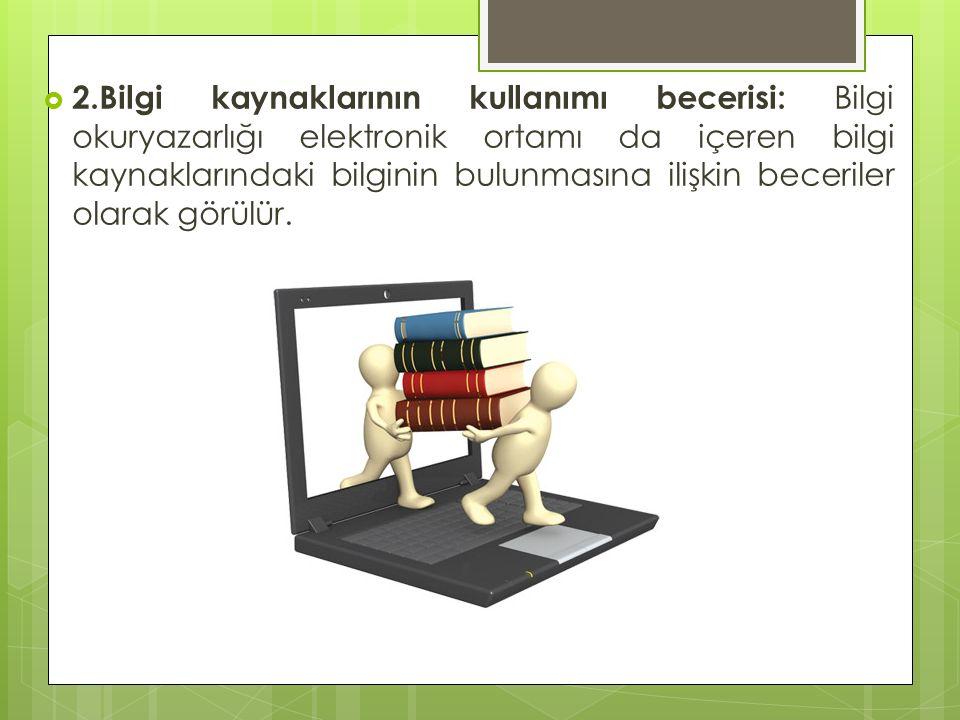  2.Bilgi kaynaklarının kullanımı becerisi: Bilgi okuryazarlığı elektronik ortamı da içeren bilgi kaynaklarındaki bilginin bulunmasına ilişkin beceriler olarak görülür.