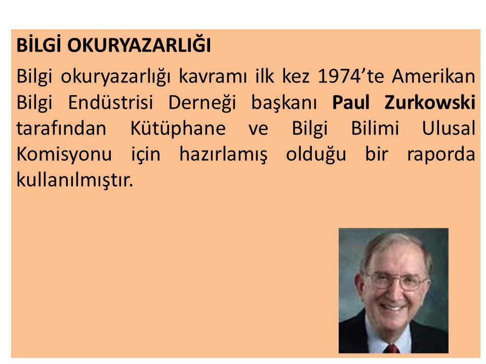 BİLGİ OKURYAZARLIĞI Bilgi okuryazarlığı kavramı ilk kez 1974'te Amerikan Bilgi Endüstrisi Derneği başkanı Paul Zurkowski tarafından Kütüphane ve Bilgi Bilimi Ulusal Komisyonu için hazırlamış olduğu bir raporda kullanılmıştır.