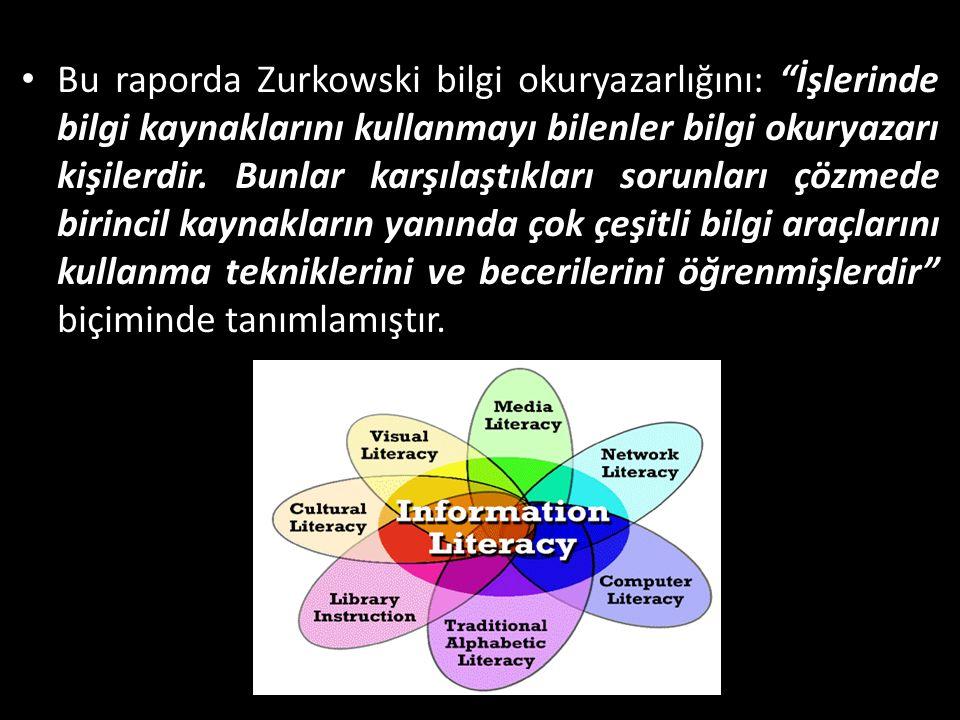 Bu raporda Zurkowski bilgi okuryazarlığını: İşlerinde bilgi kaynaklarını kullanmayı bilenler bilgi okuryazarı kişilerdir.