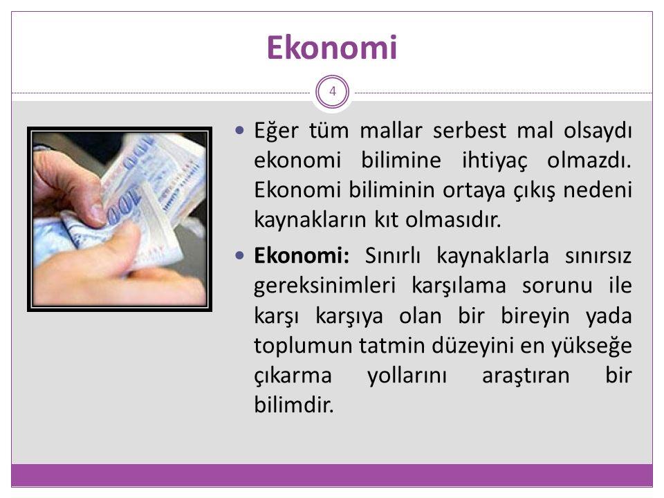 Ekonomi 4 Eğer tüm mallar serbest mal olsaydı ekonomi bilimine ihtiyaç olmazdı. Ekonomi biliminin ortaya çıkış nedeni kaynakların kıt olmasıdır. Ekono