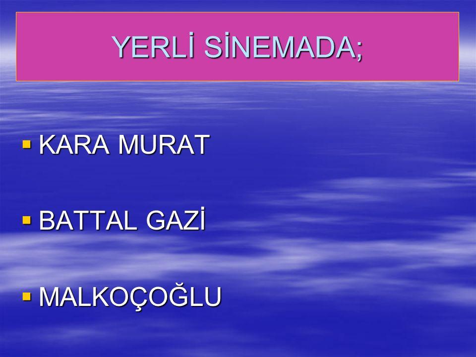 YERLİ SİNEMADA;  KARA MURAT  BATTAL GAZİ  MALKOÇOĞLU