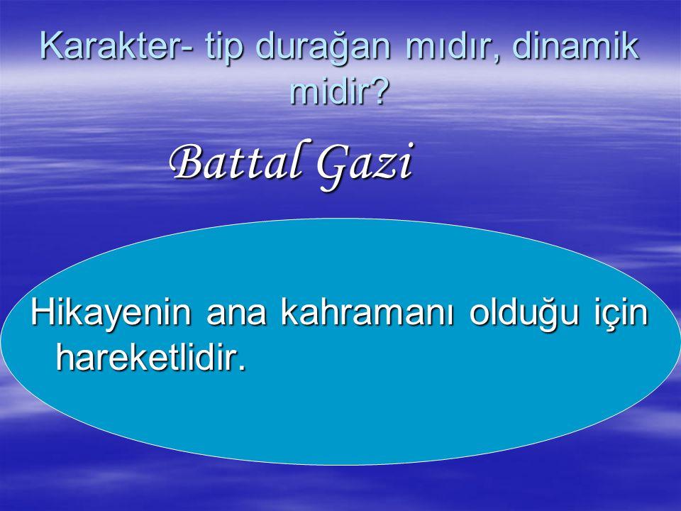 Karakter- tip durağan mıdır, dinamik midir? Battal Gazi Battal Gazi Hikayenin ana kahramanı olduğu için hareketlidir.