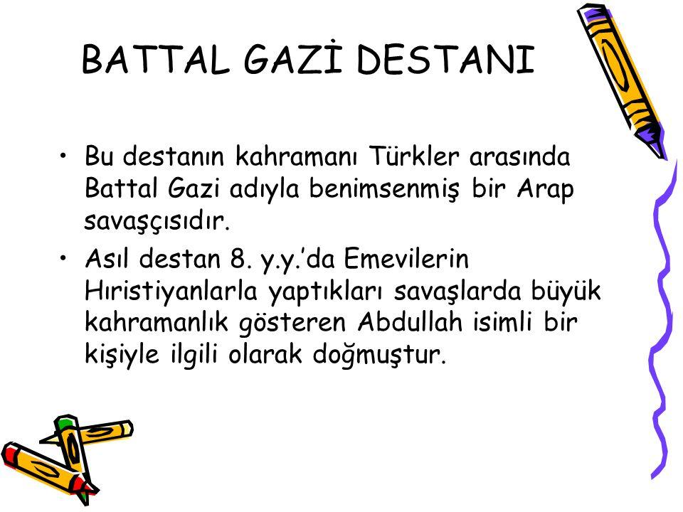BATTAL GAZİ DESTANI Bu destanın kahramanı Türkler arasında Battal Gazi adıyla benimsenmiş bir Arap savaşçısıdır. Asıl destan 8. y.y.'da Emevilerin Hır