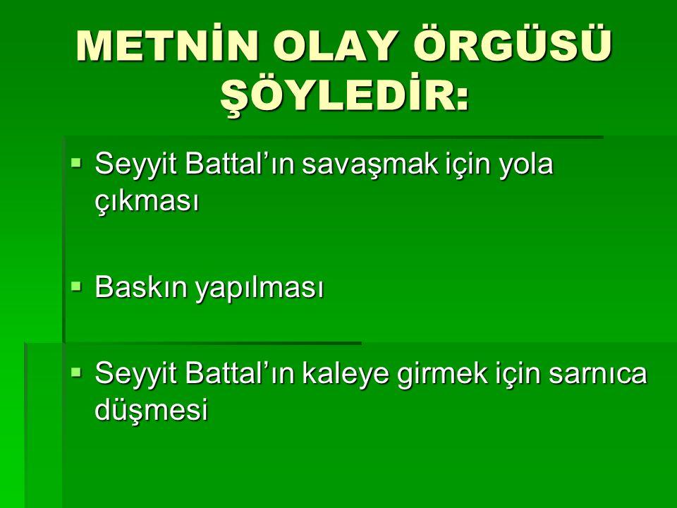METNİN OLAY ÖRGÜSÜ ŞÖYLEDİR:  Seyyit Battal'ın savaşmak için yola çıkması  Baskın yapılması  Seyyit Battal'ın kaleye girmek için sarnıca düşmesi