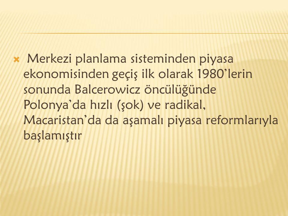  Merkezi planlama sisteminden piyasa ekonomisinden geçiş ilk olarak 1980'lerin sonunda Balcerowicz öncülüğünde Polonya'da hızlı (şok) ve radikal, Macaristan'da da aşamalı piyasa reformlarıyla başlamıştır