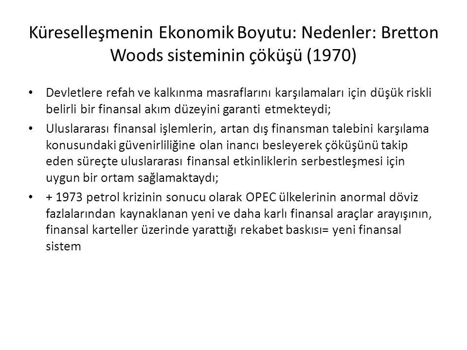 Küreselleşmenin Ekonomik Boyutu: Nedenler: Bretton Woods sisteminin çöküşü (1970) Devletlere refah ve kalkınma masraflarını karşılamaları için düşük riskli belirli bir finansal akım düzeyini garanti etmekteydi; Uluslararası finansal işlemlerin, artan dış finansman talebini karşılama konusundaki güvenirliliğine olan inancı besleyerek çöküşünü takip eden süreçte uluslararası finansal etkinliklerin serbestleşmesi için uygun bir ortam sağlamaktaydı; + 1973 petrol krizinin sonucu olarak OPEC ülkelerinin anormal döviz fazlalarından kaynaklanan yeni ve daha karlı finansal araçlar arayışının, finansal karteller üzerinde yarattığı rekabet baskısı= yeni finansal sistem