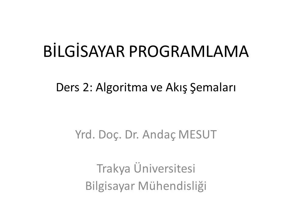 BİLGİSAYAR PROGRAMLAMA Ders 2: Algoritma ve Akış Şemaları Yrd. Doç. Dr. Andaç MESUT Trakya Üniversitesi Bilgisayar Mühendisliği