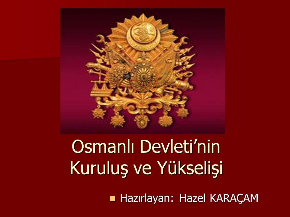 Osmanlı Devleti'nin Kuruluş ve Yükselişi Hazırlayan: Hazel KARAÇAM Hazırlayan: Hazel KARAÇAM