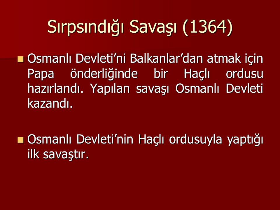Sırpsındığı Savaşı (1364) Osmanlı Devleti'ni Balkanlar'dan atmak için Papa önderliğinde bir Haçlı ordusu hazırlandı. Yapılan savaşı Osmanlı Devleti ka