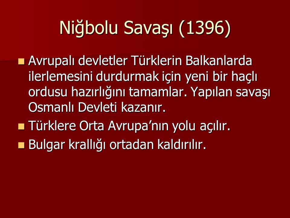 Niğbolu Savaşı (1396) Avrupalı devletler Türklerin Balkanlarda ilerlemesini durdurmak için yeni bir haçlı ordusu hazırlığını tamamlar. Yapılan savaşı