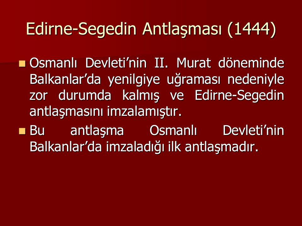 Edirne-Segedin Antlaşması (1444) Osmanlı Devleti'nin II. Murat döneminde Balkanlar'da yenilgiye uğraması nedeniyle zor durumda kalmış ve Edirne-Segedi