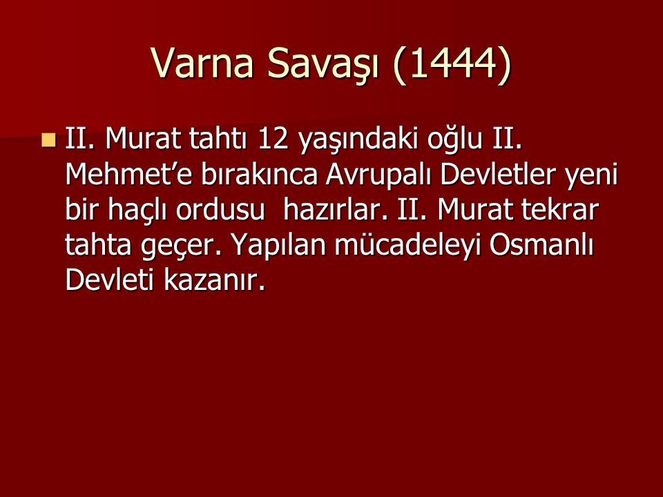 Varna Savaşı (1444) II. Murat tahtı 12 yaşındaki oğlu II. Mehmet'e bırakınca Avrupalı Devletler yeni bir haçlı ordusu hazırlar. II. Murat tekrar tahta