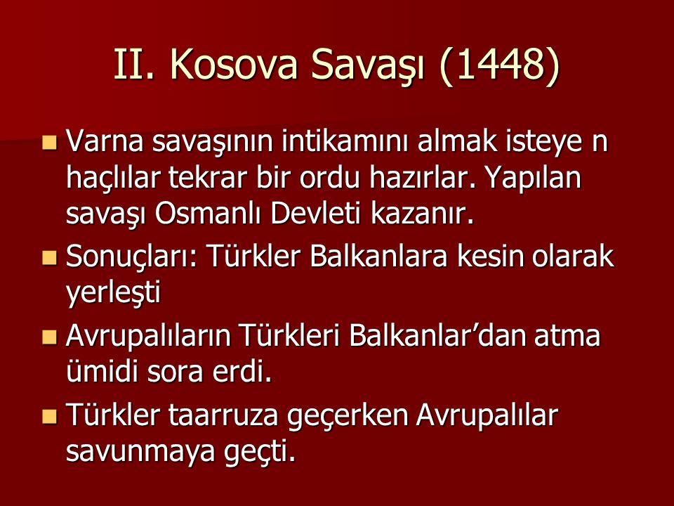 II. Kosova Savaşı (1448) Varna savaşının intikamını almak isteye n haçlılar tekrar bir ordu hazırlar. Yapılan savaşı Osmanlı Devleti kazanır. Varna sa