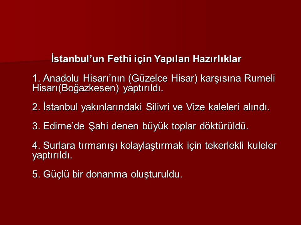 İstanbul'un Fethi için Yapılan Hazırlıklar 1. Anadolu Hisarı'nın (Güzelce Hisar) karşısına Rumeli Hisarı(Boğazkesen) yaptırıldı. 2. İstanbul yakınları
