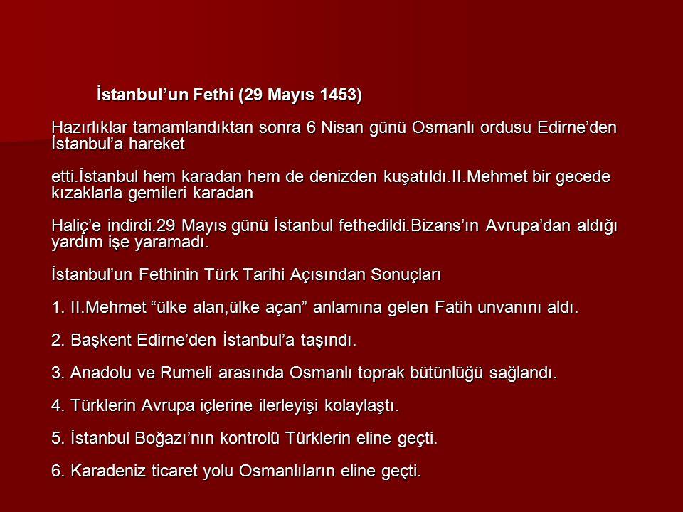 İstanbul'un Fethi (29 Mayıs 1453) Hazırlıklar tamamlandıktan sonra 6 Nisan günü Osmanlı ordusu Edirne'den İstanbul'a hareket etti.İstanbul hem karadan