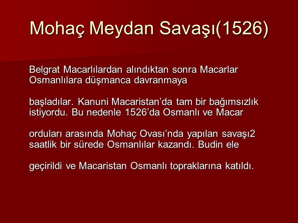 Mohaç Meydan Savaşı(1526) Belgrat Macarlılardan alındıktan sonra Macarlar Osmanlılara düşmanca davranmaya başladılar. Kanuni Macaristan'da tam bir bağ