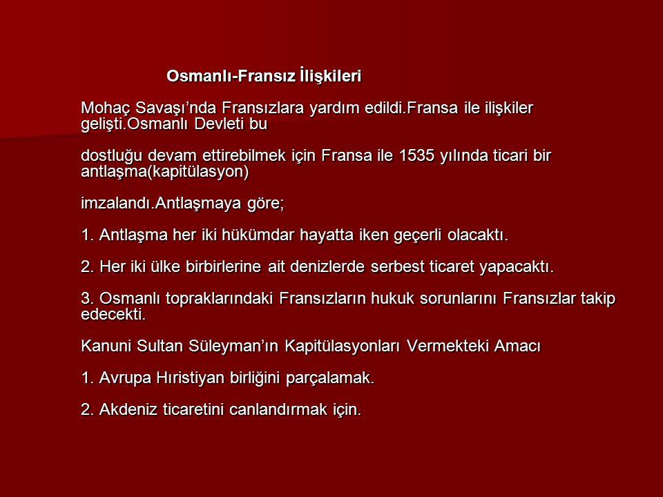 Osmanlı-Fransız İlişkileri Mohaç Savaşı'nda Fransızlara yardım edildi.Fransa ile ilişkiler gelişti.Osmanlı Devleti bu dostluğu devam ettirebilmek için