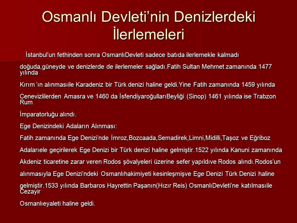 Osmanlı Devleti'nin Denizlerdeki İlerlemeleri İstanbul'un fethinden sonra OsmanlıDevleti sadece batıda ilerlemekle kalmadı doğuda,güneyde ve denizlerd