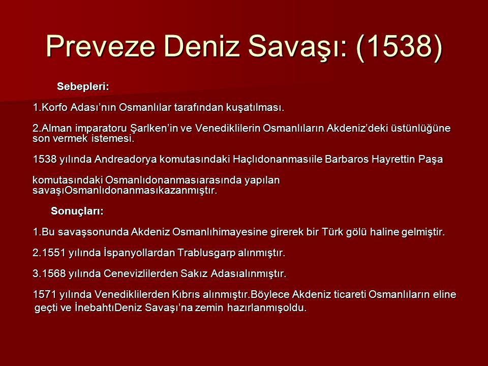 Preveze Deniz Savaşı: (1538) Sebepleri: 1.Korfo Adası'nın Osmanlılar tarafından kuşatılması. 2.Alman imparatoru Şarlken'in ve Venediklilerin Osmanlıla
