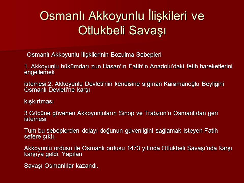 Osmanlı Akkoyunlu İlişkileri ve Otlukbeli Savaşı Osmanlı Akkoyunlu İlişkilerinin Bozulma Sebepleri 1. Akkoyunlu hükümdarı zun Hasan'ın Fatih'in Anadol