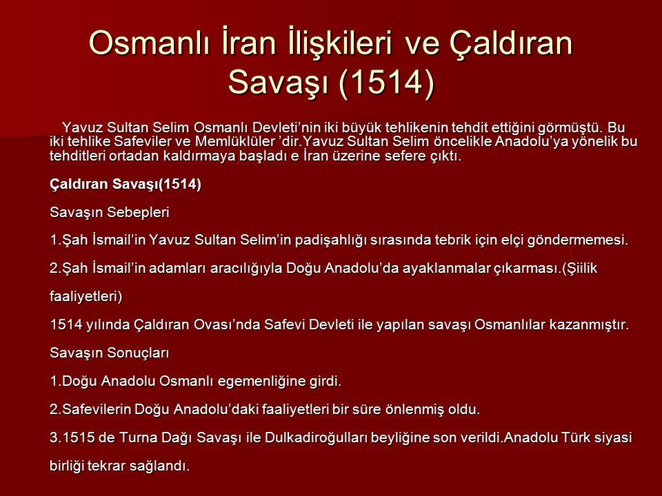 Osmanlı İran İlişkileri ve Çaldıran Savaşı (1514) Yavuz Sultan Selim Osmanlı Devleti'nin iki büyük tehlikenin tehdit ettiğini görmüştü. Bu iki tehlike