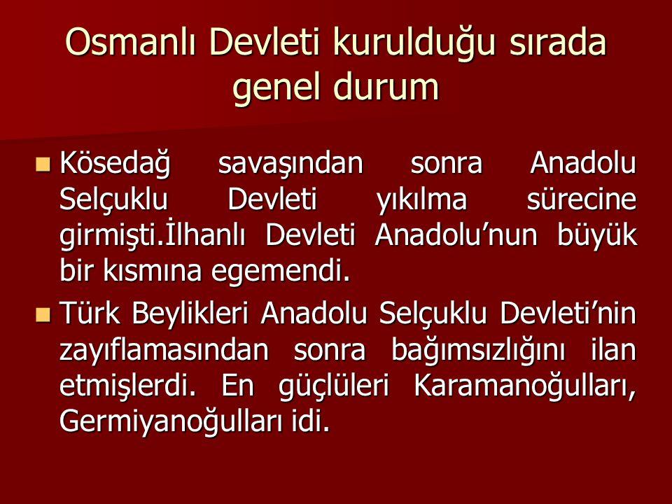 Osmanlı Devleti kurulduğu sırada genel durum Kösedağ savaşından sonra Anadolu Selçuklu Devleti yıkılma sürecine girmişti.İlhanlı Devleti Anadolu'nun b