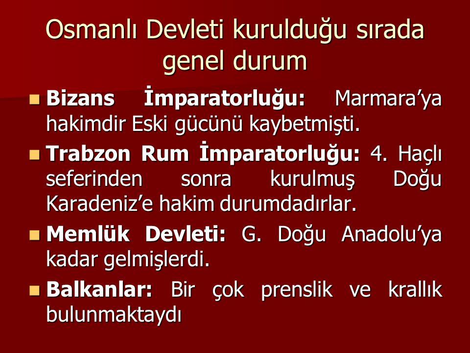 Osmanlı Devleti kurulduğu sırada genel durum Bizans İmparatorluğu: Marmara'ya hakimdir Eski gücünü kaybetmişti. Bizans İmparatorluğu: Marmara'ya hakim