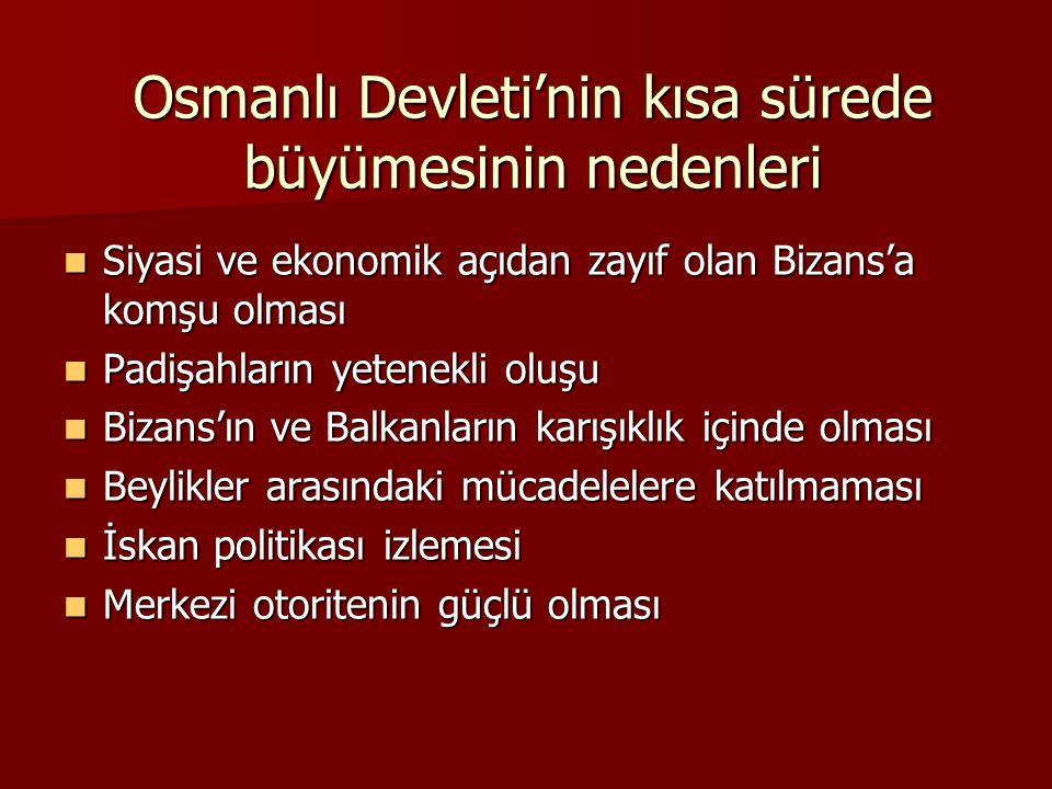 Osmanlı Devleti'nin kısa sürede büyümesinin nedenleri Siyasi ve ekonomik açıdan zayıf olan Bizans'a komşu olması Siyasi ve ekonomik açıdan zayıf olan