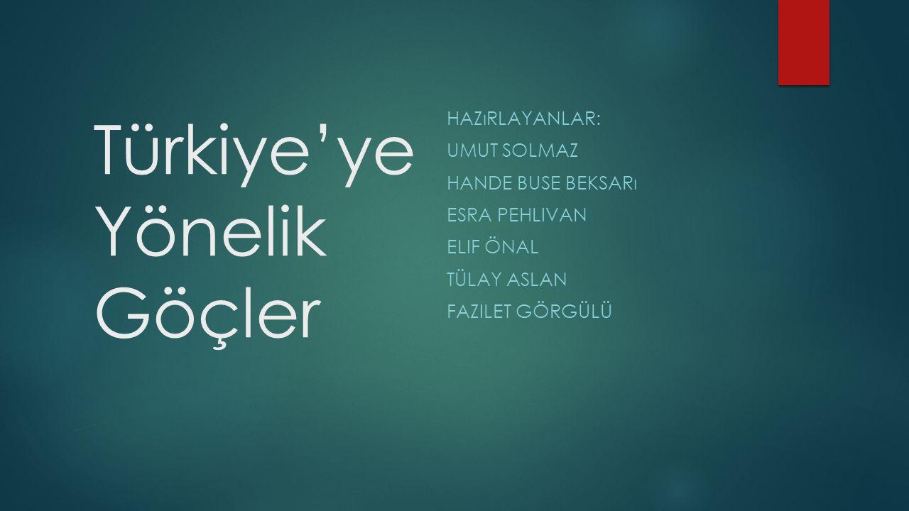 Türkiye'ye Yönelik Göçler HAZıRLAYANLAR: UMUT SOLMAZ HANDE BUSE BEKSARı ESRA PEHLIVAN ELIF ÖNAL TÜLAY ASLAN FAZILET GÖRGÜLÜ