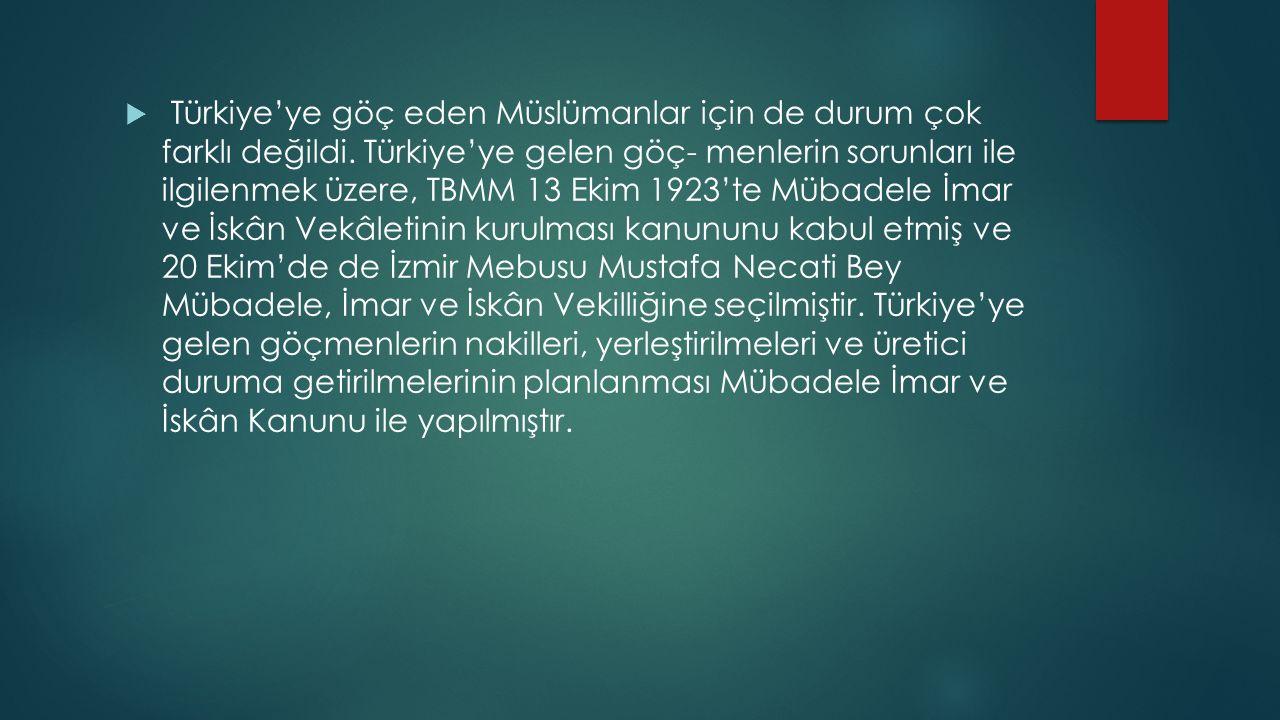  Türkiye'ye göç eden Müslümanlar için de durum çok farklı değildi. Türkiye'ye gelen göç- menlerin sorunları ile ilgilenmek üzere, TBMM 13 Ekim 1923't
