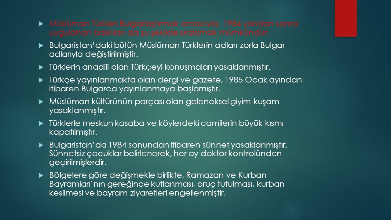  Müslüman Türkleri Bulgarlaştırmak amacıyla, 1984 yılından sonra uygulanan baskıları da şu şekilde sıralamak mümkündür:  Bulgaristan'daki bütün Müsl
