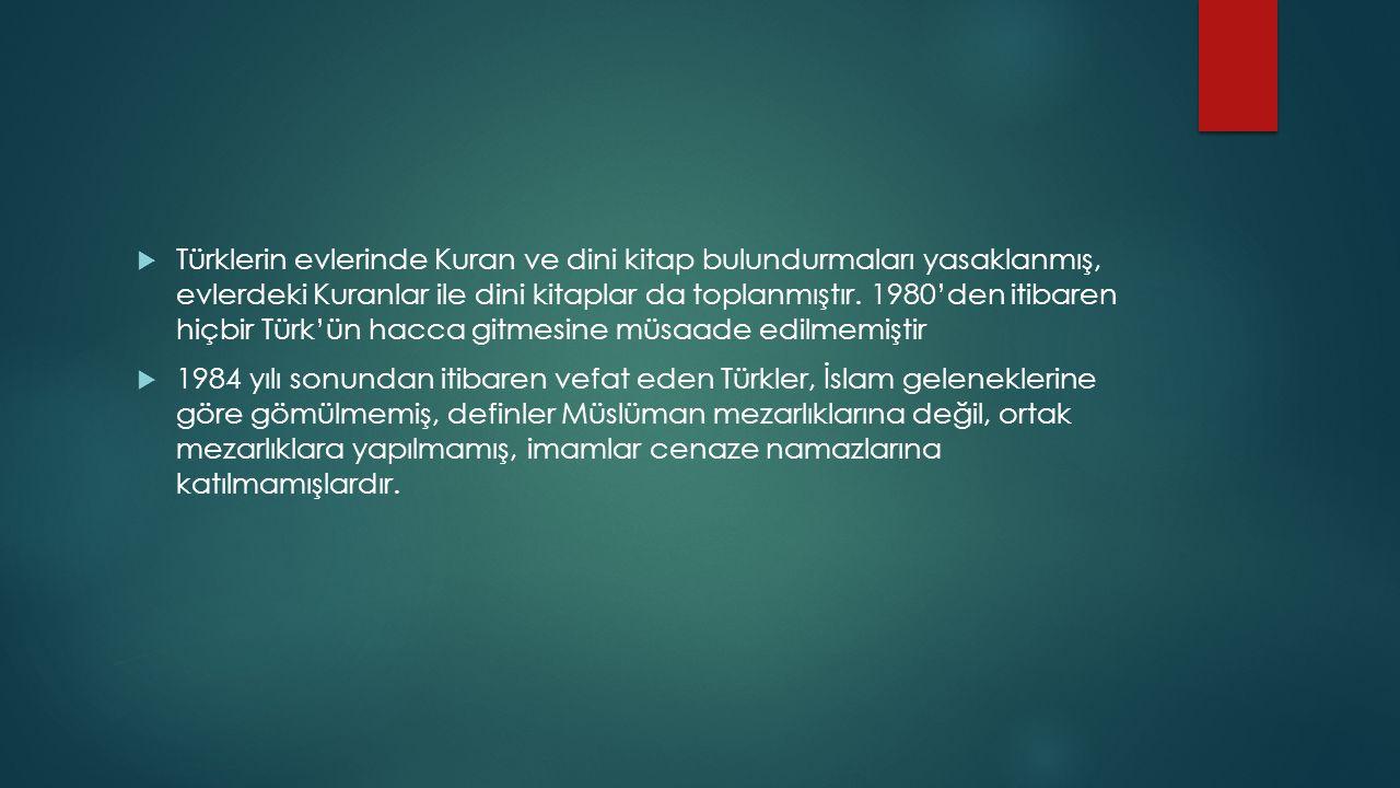  Türklerin evlerinde Kuran ve dini kitap bulundurmaları yasaklanmış, evlerdeki Kuranlar ile dini kitaplar da toplanmıştır. 1980'den itibaren hiçbir T