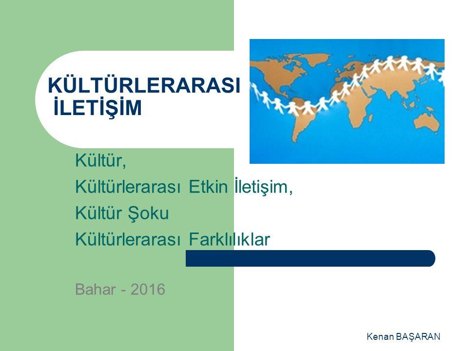 Kenan BAŞARAN KÜLTÜRLERARASI İLETİŞİM Kültür, Kültürlerarası Etkin İletişim, Kültür Şoku Kültürlerarası Farklılıklar Bahar - 2016