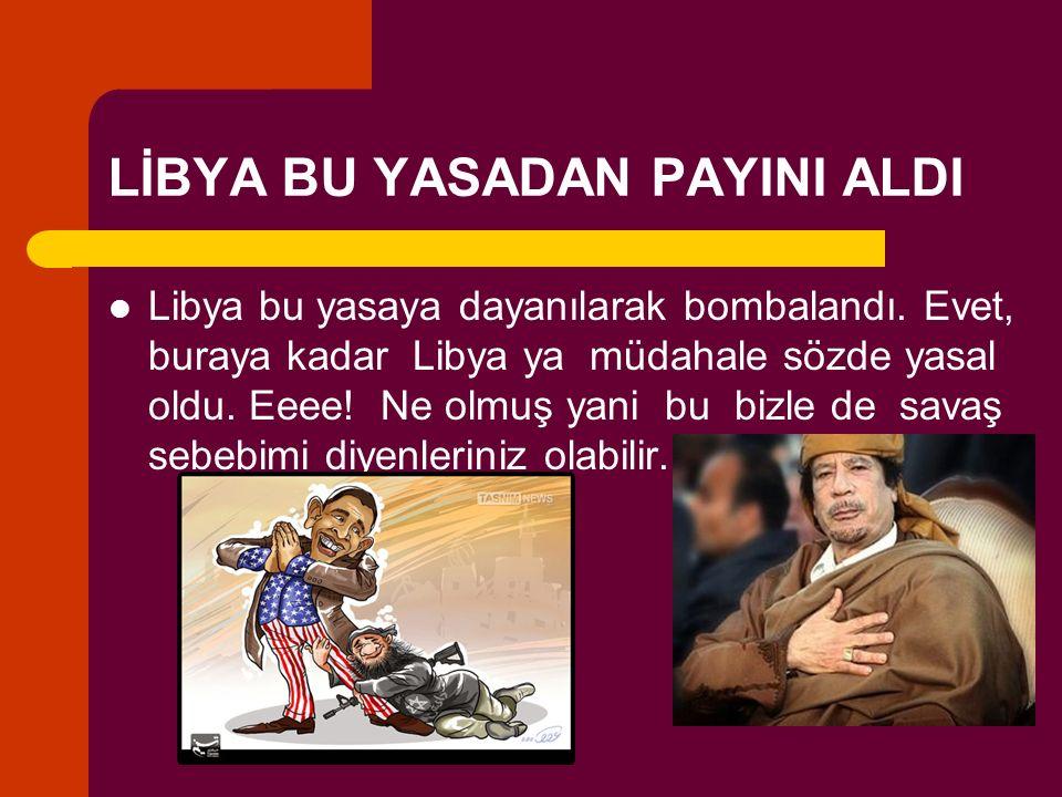 LİBYA BU YASADAN PAYINI ALDI Libya bu yasaya dayanılarak bombalandı. Evet, buraya kadar Libya ya müdahale sözde yasal oldu. Eeee! Ne olmuş yani bu biz