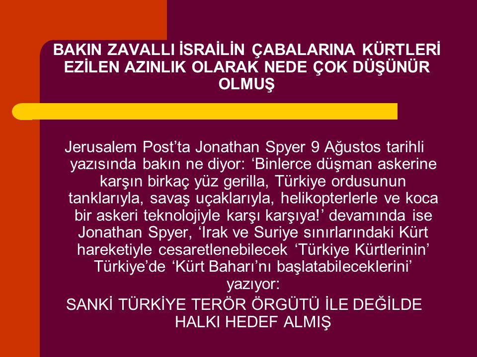 BAKIN ZAVALLI İSRAİLİN ÇABALARINA KÜRTLERİ EZİLEN AZINLIK OLARAK NEDE ÇOK DÜŞÜNÜR OLMUŞ Jerusalem Post'ta Jonathan Spyer 9 Ağustos tarihli yazısında bakın ne diyor: 'Binlerce düşman askerine karşın birkaç yüz gerilla, Türkiye ordusunun tanklarıyla, savaş uçaklarıyla, helikopterlerle ve koca bir askeri teknolojiyle karşı karşıya!' devamında ise Jonathan Spyer, 'Irak ve Suriye sınırlarındaki Kürt hareketiyle cesaretlenebilecek 'Türkiye Kürtlerinin' Türkiye'de 'Kürt Baharı'nı başlatabileceklerini' yazıyor: SANKİ TÜRKİYE TERÖR ÖRGÜTÜ İLE DEĞİLDE HALKI HEDEF ALMIŞ