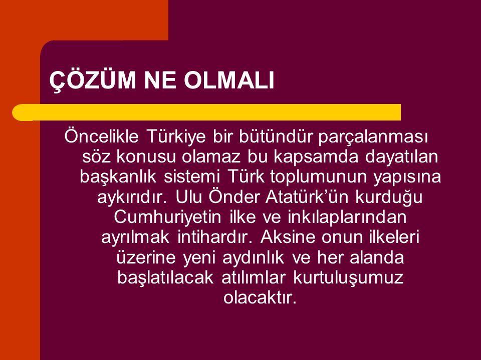 ÇÖZÜM NE OLMALI Öncelikle Türkiye bir bütündür parçalanması söz konusu olamaz bu kapsamda dayatılan başkanlık sistemi Türk toplumunun yapısına aykırıd