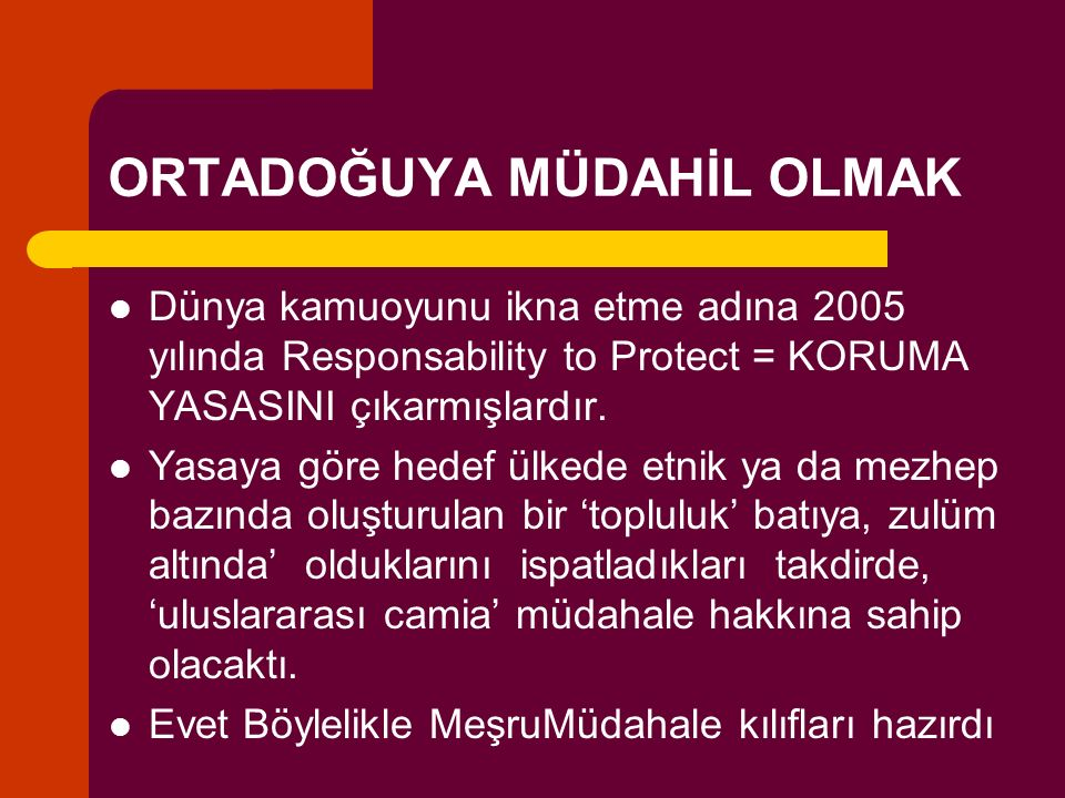 ORTADOĞUYA MÜDAHİL OLMAK Dünya kamuoyunu ikna etme adına 2005 yılında Responsability to Protect = KORUMA YASASINI çıkarmışlardır.