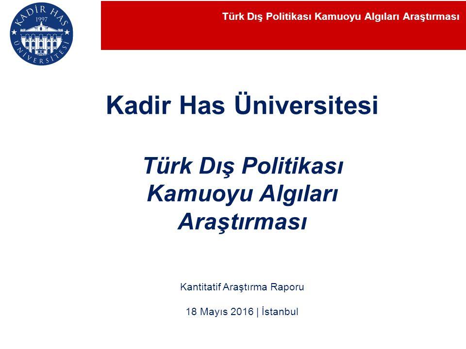 Kantitatif Araştırma Raporu 18 Mayıs 2016 | İstanbul Kadir Has Üniversitesi Türk Dış Politikası Kamuoyu Algıları Araştırması Türk Dış Politikası Kamuoyu Algıları Araştırması