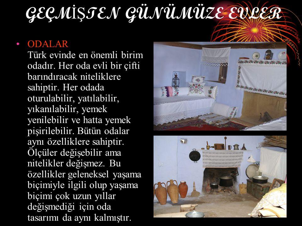 GEÇM İŞ TEN GÜNÜMÜZE EVLER ODALAR Türk evinde en önemli birim odadır. Her oda evli bir çifti barındıracak niteliklere sahiptir. Her odada oturulabilir