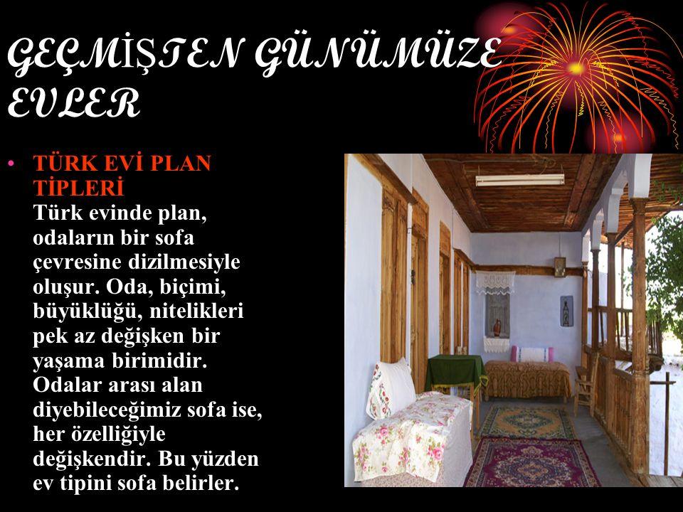 GEÇM İŞ TEN GÜNÜMÜZE EVLER TÜRK EVİ PLAN TİPLERİ Türk evinde plan, odaların bir sofa çevresine dizilmesiyle oluşur.