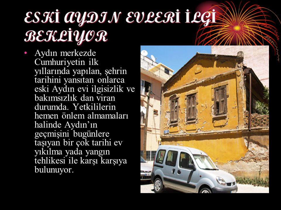 ESK İ AYDIN EVLER İ İ LG İ BEKL İ YOR Aydın merkezde Cumhuriyetin ilk yıllarında yapılan, şehrin tarihini yansıtan onlarca eski Aydın evi ilgisizlik ve bakımsızlık dan viran durumda.