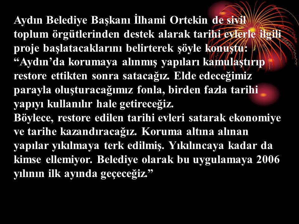 Aydın Belediye Başkanı İlhami Ortekin de sivil toplum örgütlerinden destek alarak tarihi evlerle ilgili proje başlatacaklarını belirterek şöyle konuştu: Aydın'da korumaya alınmış yapıları kamulaştırıp restore ettikten sonra satacağız.