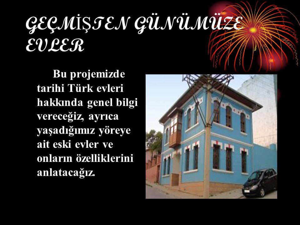 GEÇM İŞ TEN GÜNÜMÜZE EVLER Bu projemizde tarihi Türk evleri hakkında genel bilgi vereceğiz, ayrıca yaşadığımız yöreye ait eski evler ve onların özelliklerini anlatacağız.
