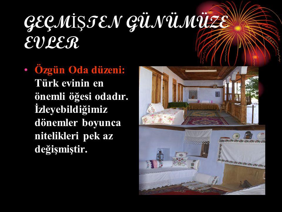 GEÇM İŞ TEN GÜNÜMÜZE EVLER Özgün Oda düzeni: Türk evinin en önemli öğesi odadır. İzleyebildiğimiz dönemler boyunca nitelikleri pek az değişmiştir.