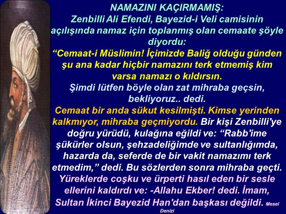NAMAZINI KAÇIRMAMIŞ: Zenbilli Ali Efendi, Bayezid-i Veli camisinin açılışında namaz için toplanmış olan cemaate şöyle diyordu: Cemaat-i Müslimin.